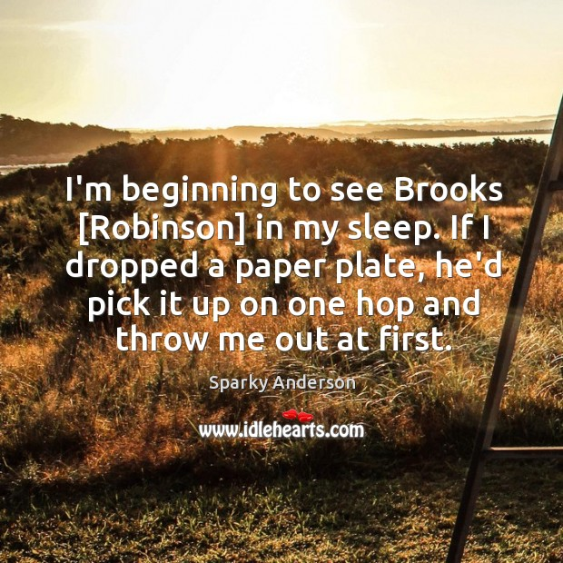 I'm beginning to see Brooks [Robinson] in my sleep. If I dropped Image