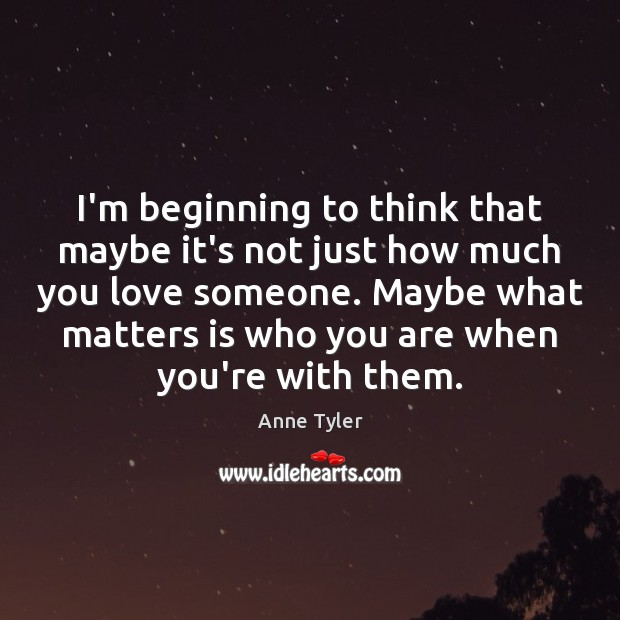 I'm beginning to think that maybe it's not just how much you Love Someone Quotes Image