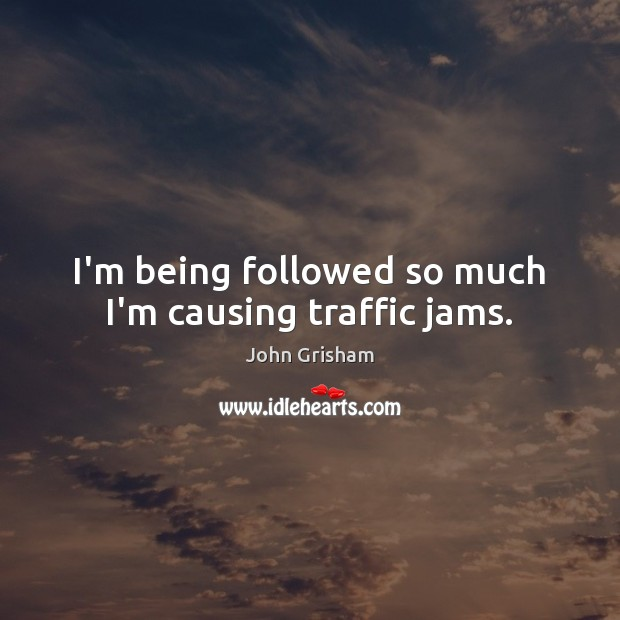 I'm being followed so much I'm causing traffic jams. Image