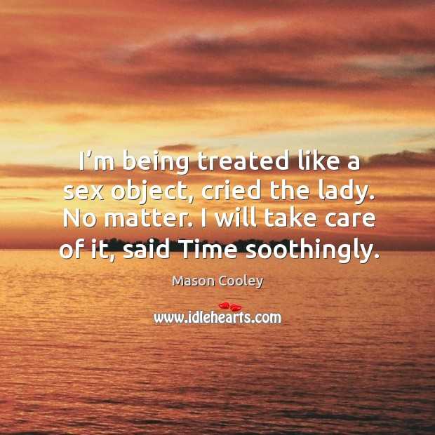 I'm being treated like a sex object, cried the lady. No matter. I will take care of it, said time soothingly. Image