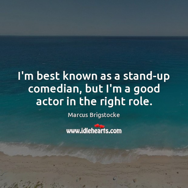 I'm best known as a stand-up comedian, but I'm a good actor in the right role. Image