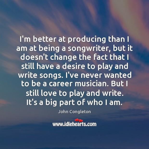 I'm better at producing than I am at being a songwriter, but Image