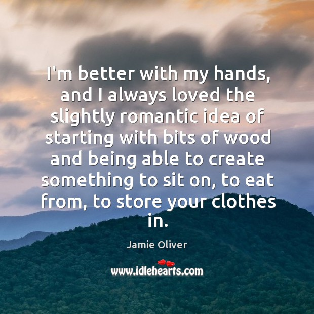 I'm better with my hands, and I always loved the slightly romantic Jamie Oliver Picture Quote