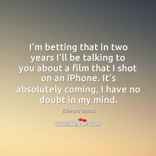 I'm betting that in two years I'll be talking to you about a film that I shot on an iphone. Edward Burns Picture Quote