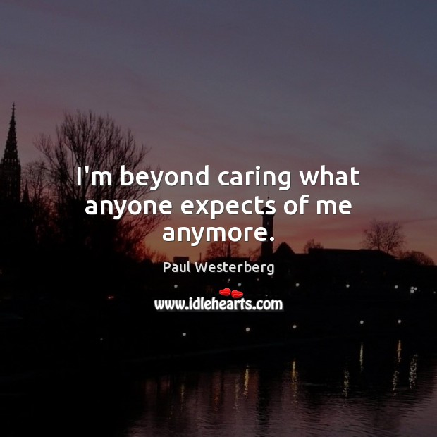I'm beyond caring what anyone expects of me anymore. Image