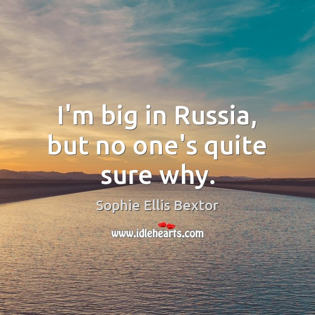 I'm big in Russia, but no one's quite sure why. Sophie Ellis Bextor Picture Quote