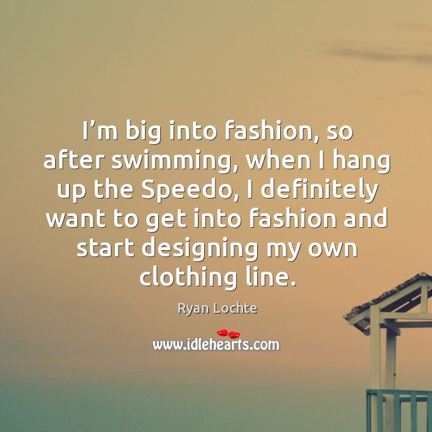 I'm big into fashion, so after swimming, when I hang up the speedo, I definitely Ryan Lochte Picture Quote