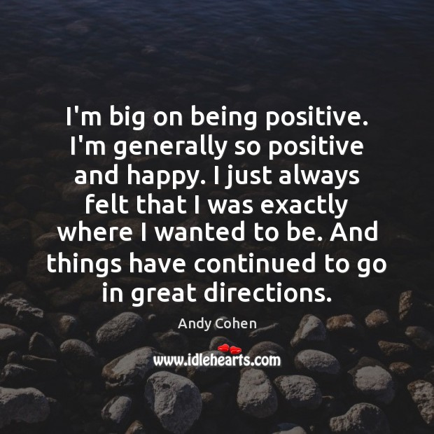 I'm big on being positive. I'm generally so positive and happy. I Andy Cohen Picture Quote
