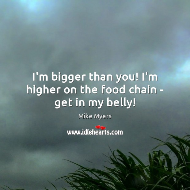I'm bigger than you! I'm higher on the food chain – get in my belly! Mike Myers Picture Quote