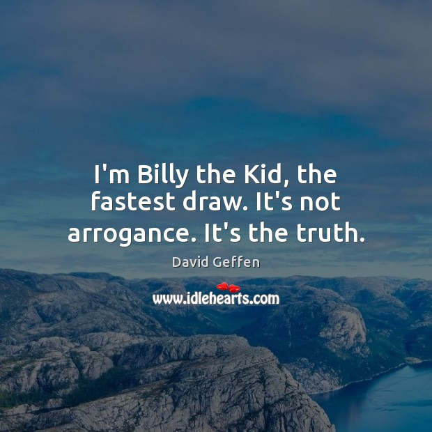 I'm Billy the Kid, the fastest draw. It's not arrogance. It's the truth. David Geffen Picture Quote