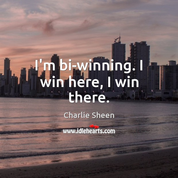 I'm bi-winning. I win here, I win there. Charlie Sheen Picture Quote
