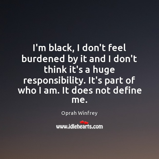 I'm black, I don't feel burdened by it and I don't think Image