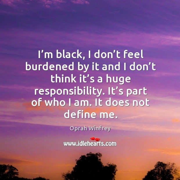 Image, I'm black, I don't feel burdened by it and I don't think it's a huge responsibility.