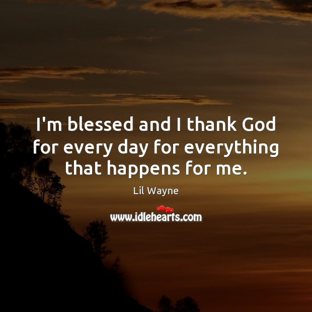 Image, I'm blessed and I thank God for every day for everything that happens for me.