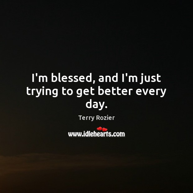 I'm blessed, and I'm just trying to get better every day. Image