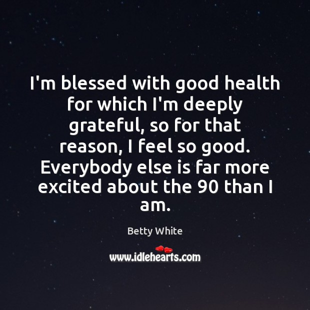 I'm blessed with good health for which I'm deeply grateful, so for Betty White Picture Quote