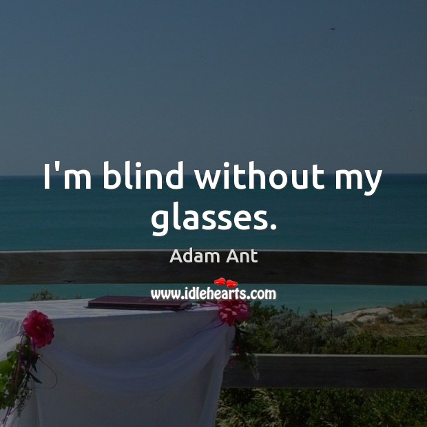 Image, I'm blind without my glasses.