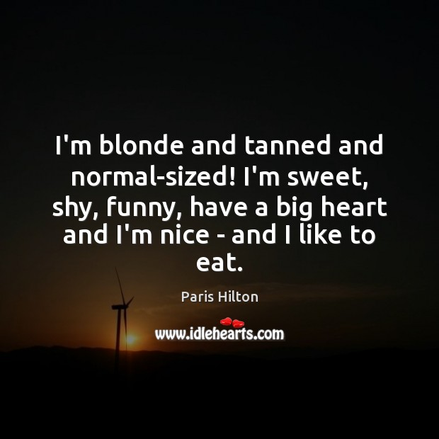 I'm blonde and tanned and normal-sized! I'm sweet, shy, funny, have a Paris Hilton Picture Quote