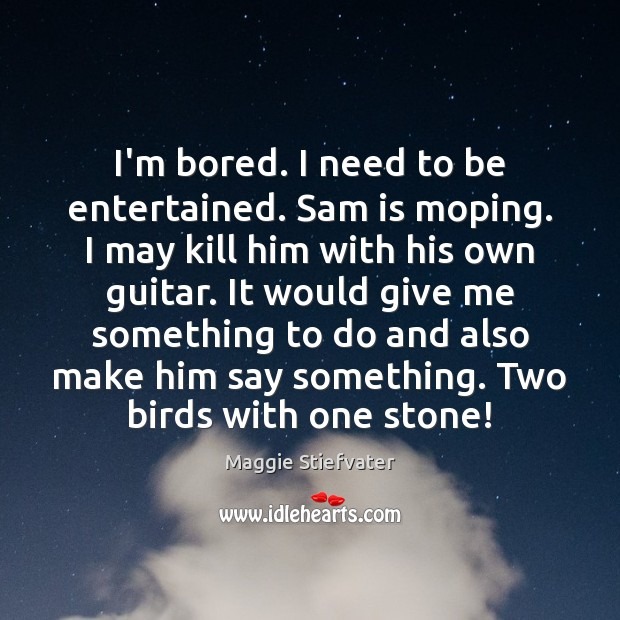 Image, I'm bored. I need to be entertained. Sam is moping. I may