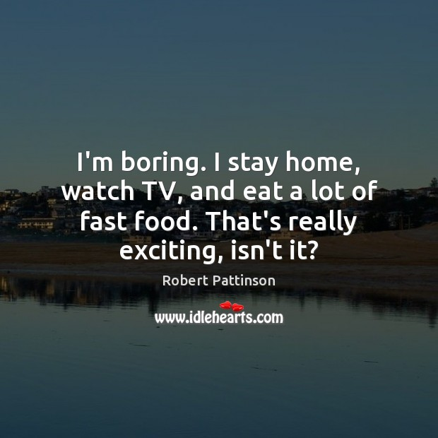 I'm boring. I stay home, watch TV, and eat a lot of Robert Pattinson Picture Quote