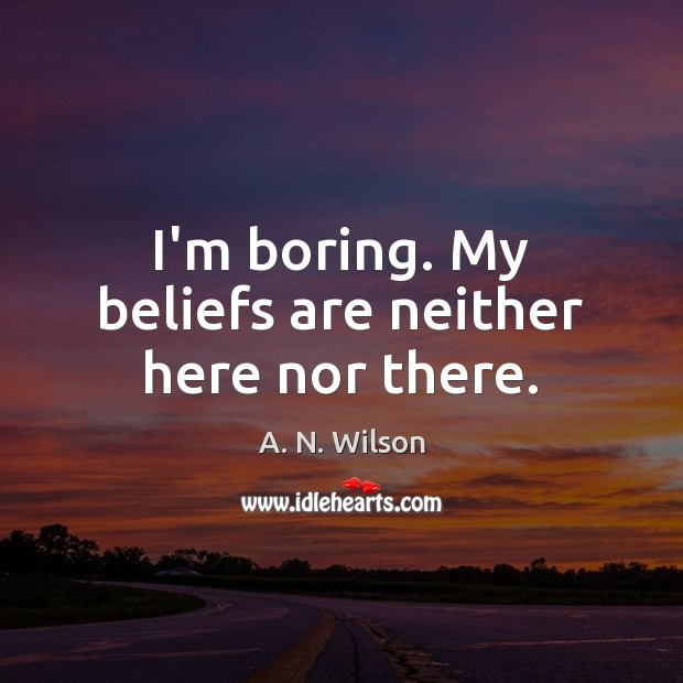 Image, I'm boring. My beliefs are neither here nor there.