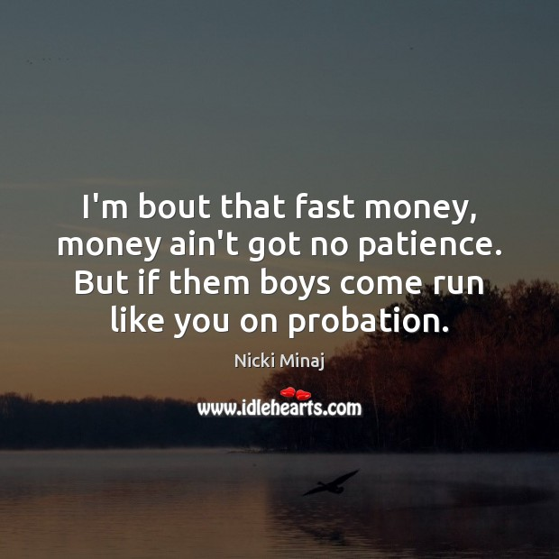 I'm bout that fast money, money ain't got no patience. But if Nicki Minaj Picture Quote