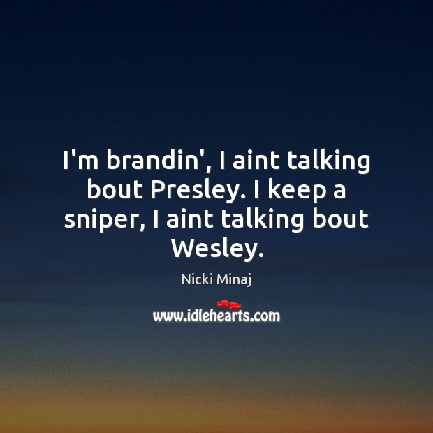 I'm brandin', I aint talking bout Presley. I keep a sniper, I aint talking bout Wesley. Nicki Minaj Picture Quote