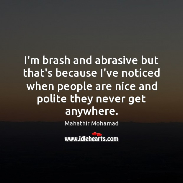 I'm brash and abrasive but that's because I've noticed when people are Image