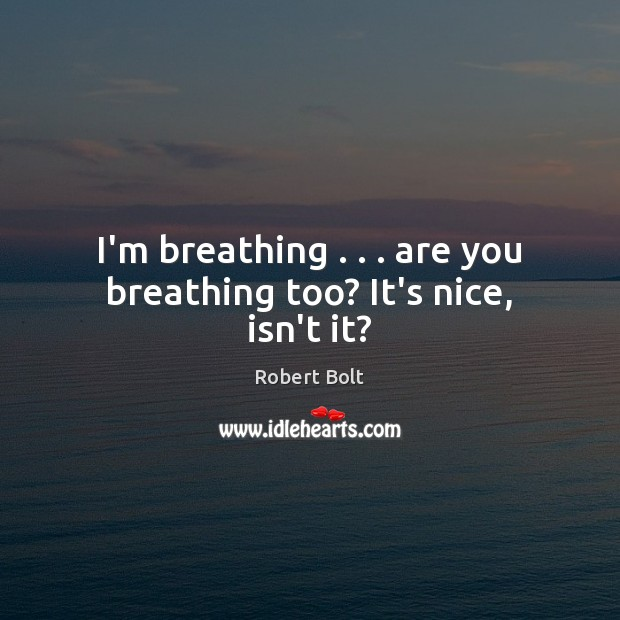 Image, I'm breathing . . . are you breathing too? It's nice, isn't it?