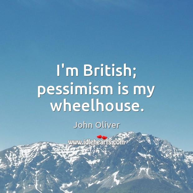 I'm British; pessimism is my wheelhouse. John Oliver Picture Quote