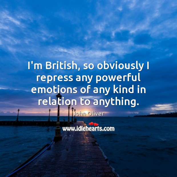 I'm British, so obviously I repress any powerful emotions of any kind John Oliver Picture Quote