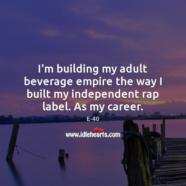 Image, I'm building my adult beverage empire the way I built my independent