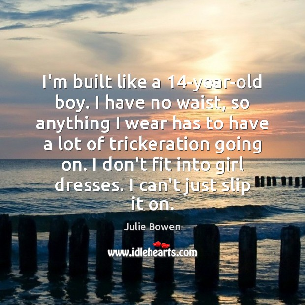 I'm built like a 14-year-old boy. I have no waist, so anything Julie Bowen Picture Quote