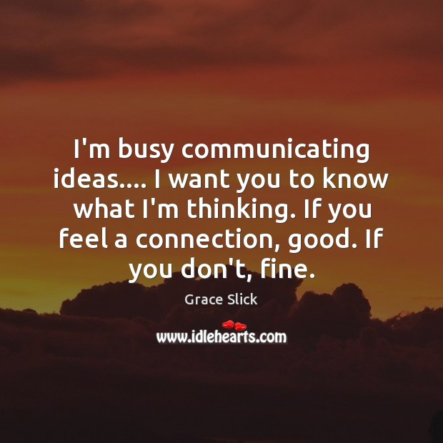 I'm busy communicating ideas…. I want you to know what I'm thinking. Grace Slick Picture Quote