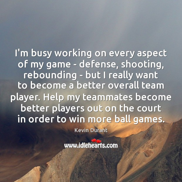 I'm busy working on every aspect of my game – defense, shooting, Image
