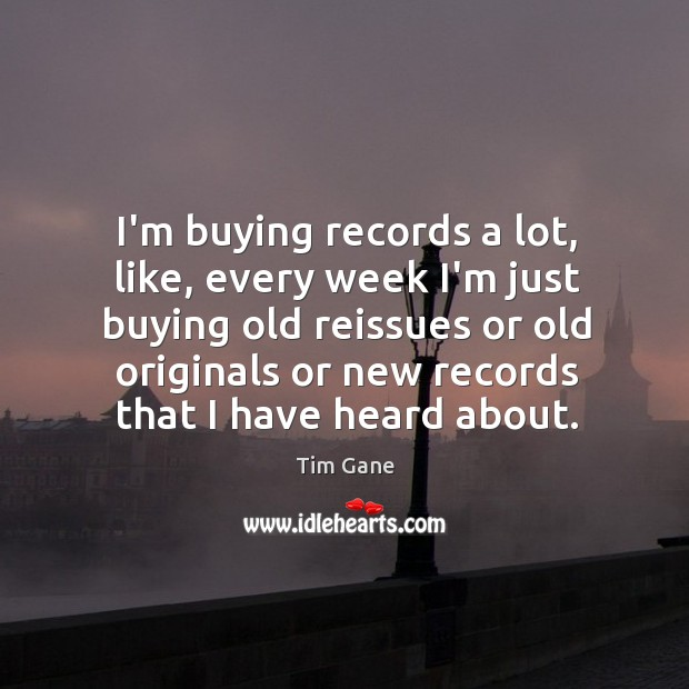 I'm buying records a lot, like, every week I'm just buying old Image