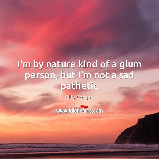 I'm by nature kind of a glum person, but I'm not a sad pathetic Billy Corgan Picture Quote