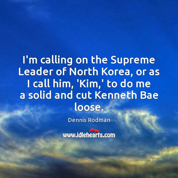 I'm calling on the Supreme Leader of North Korea, or as I Dennis Rodman Picture Quote