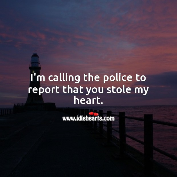 I'm calling the police to report that you stole my heart. Heart Quotes Image