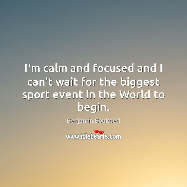 Image, I'm calm and focused and I can't wait for the biggest sport event in the World to begin.