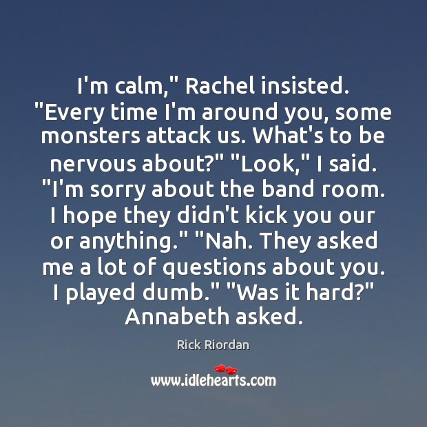 """Image, I'm calm,"""" Rachel insisted. """"Every time I'm around you, some monsters attack"""