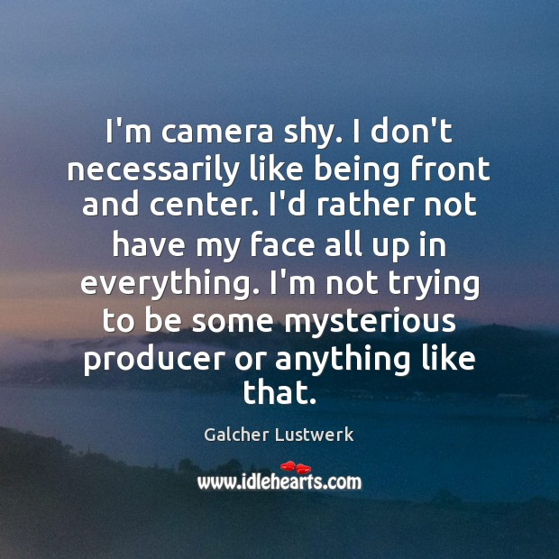 I'm camera shy. I don't necessarily like being front and center. I'd Image