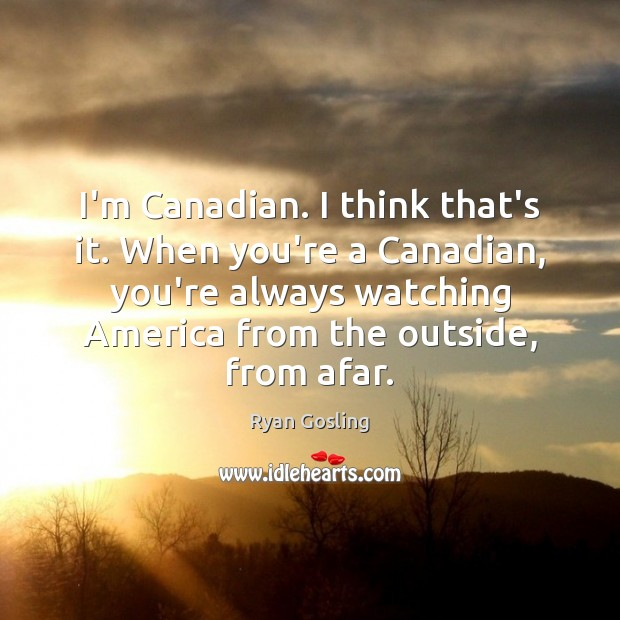 I'm Canadian. I think that's it. When you're a Canadian, you're always Ryan Gosling Picture Quote