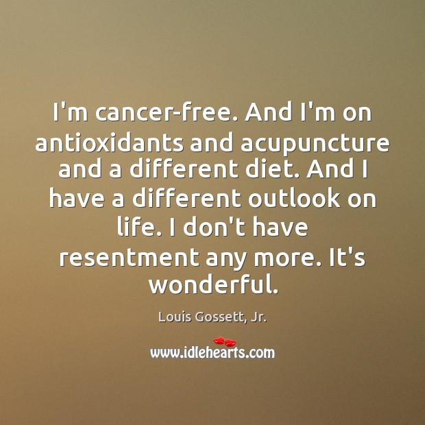 I'm cancer-free. And I'm on antioxidants and acupuncture and a different diet. Image