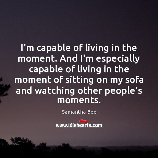 I'm capable of living in the moment. And I'm especially capable of Samantha Bee Picture Quote