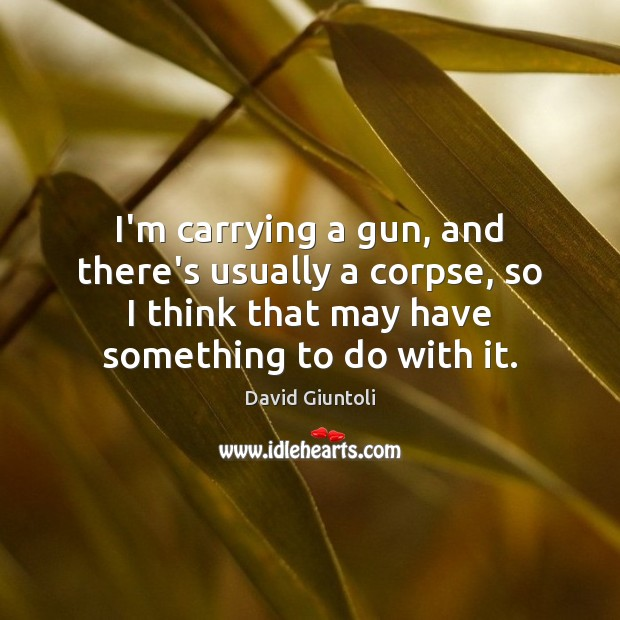 I'm carrying a gun, and there's usually a corpse, so I think Image