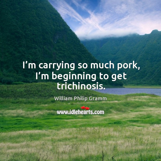 I'm carrying so much pork, I'm beginning to get trichinosis. Image