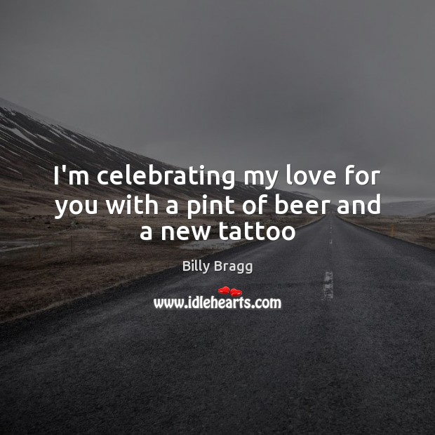 I'm celebrating my love for you with a pint of beer and a new tattoo Image
