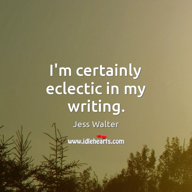 I'm certainly eclectic in my writing. Jess Walter Picture Quote