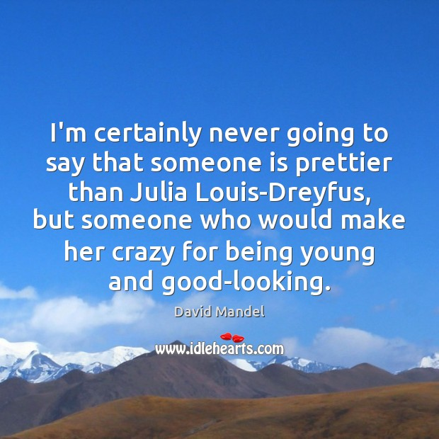 I'm certainly never going to say that someone is prettier than Julia David Mandel Picture Quote